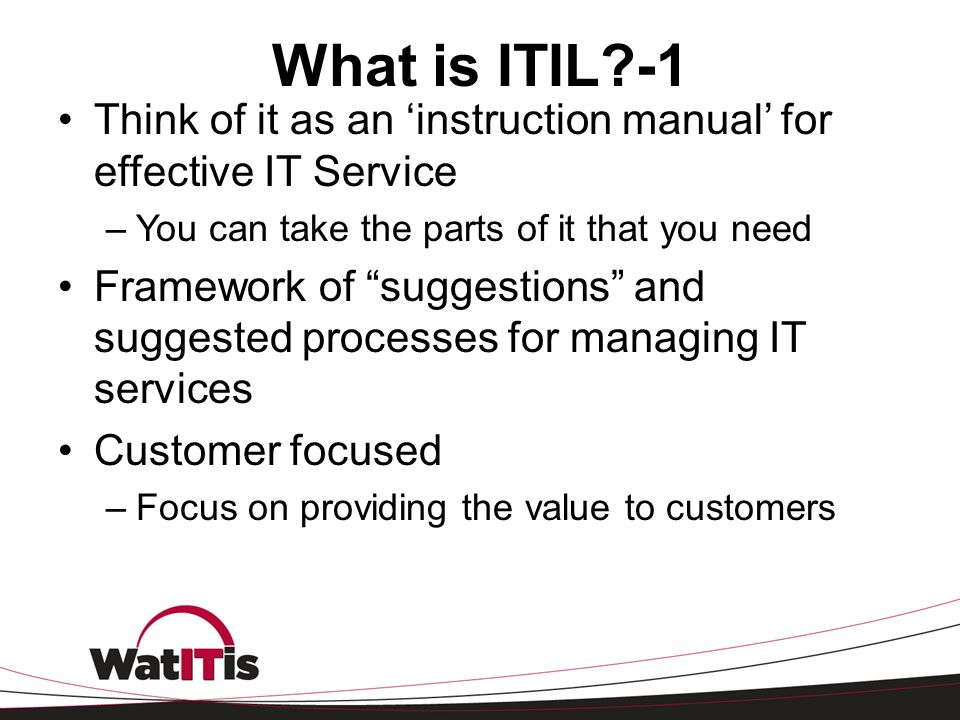What is ITIL -1 Think of it as an 'instruction manual' for effective IT Service. You can take the parts of it that you need.