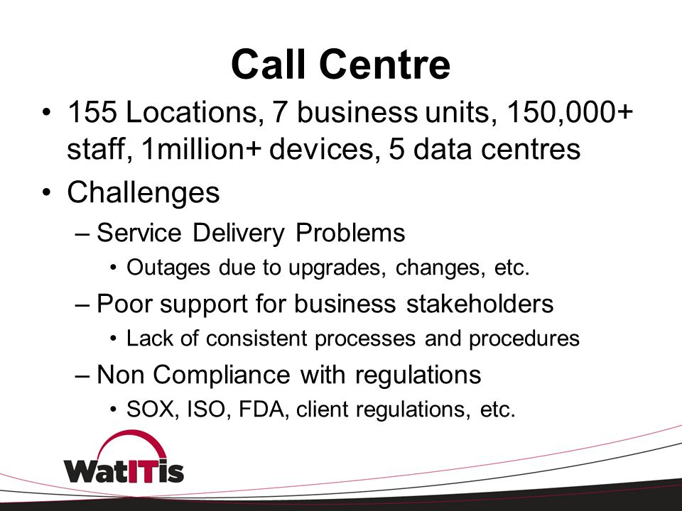 Call Centre 155 Locations, 7 business units, 150,000+ staff, 1million+ devices, 5 data centres. Challenges.