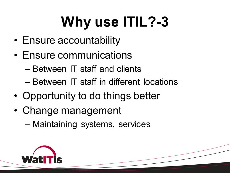 Why use ITIL -3 Ensure accountability Ensure communications