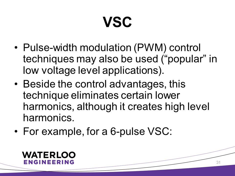 VSC Pulse-width modulation (PWM) control techniques may also be used ( popular in low voltage level applications).