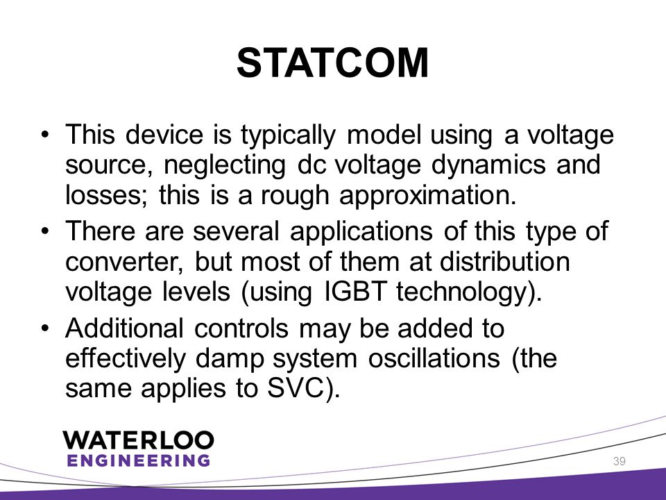 STATCOM This device is typically model using a voltage source, neglecting dc voltage dynamics and losses; this is a rough approximation.