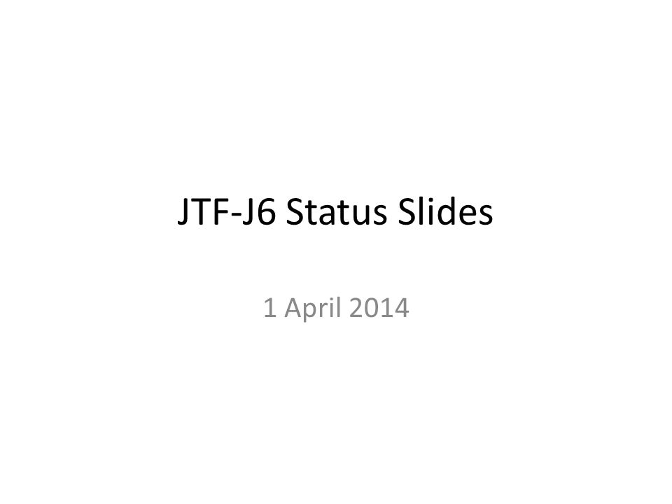JTF-J6 Status Slides 1 April 2014