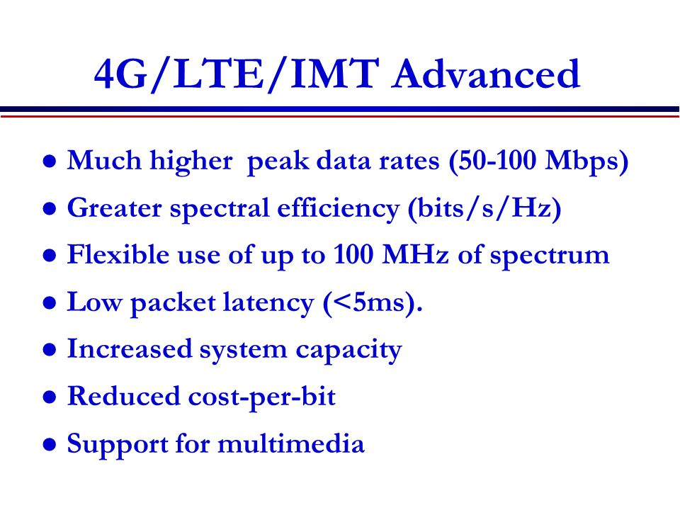 4G/LTE/IMT Advanced Much higher peak data rates (50-100 Mbps)