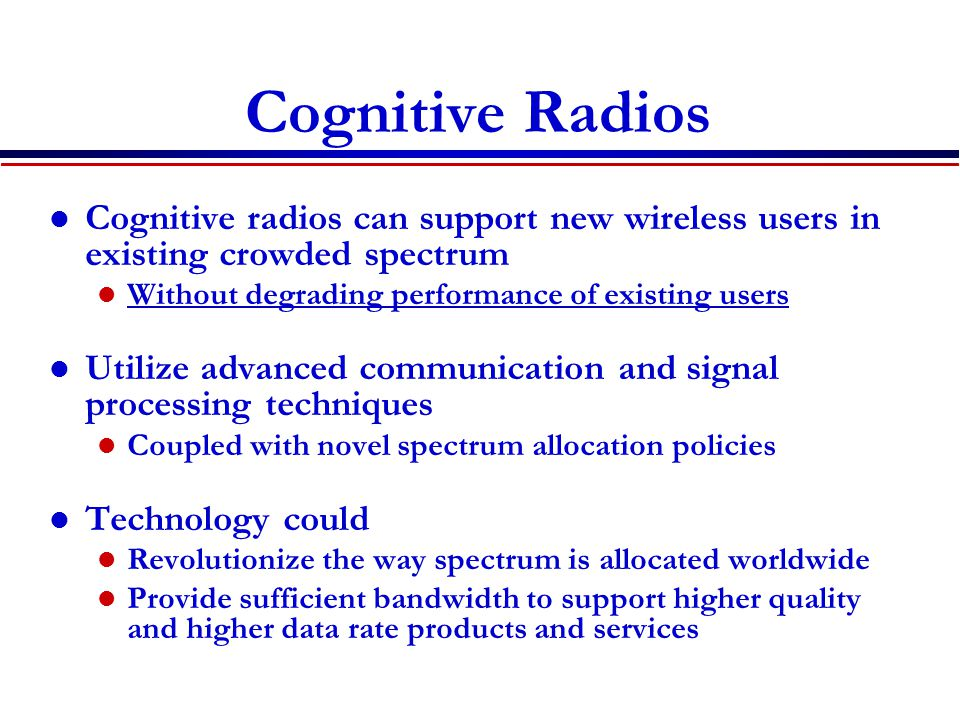 Cognitive Radios Cognitive radios can support new wireless users in existing crowded spectrum. Without degrading performance of existing users.