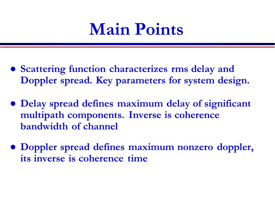 Main Points Scattering function characterizes rms delay and Doppler spread. Key parameters for system design.