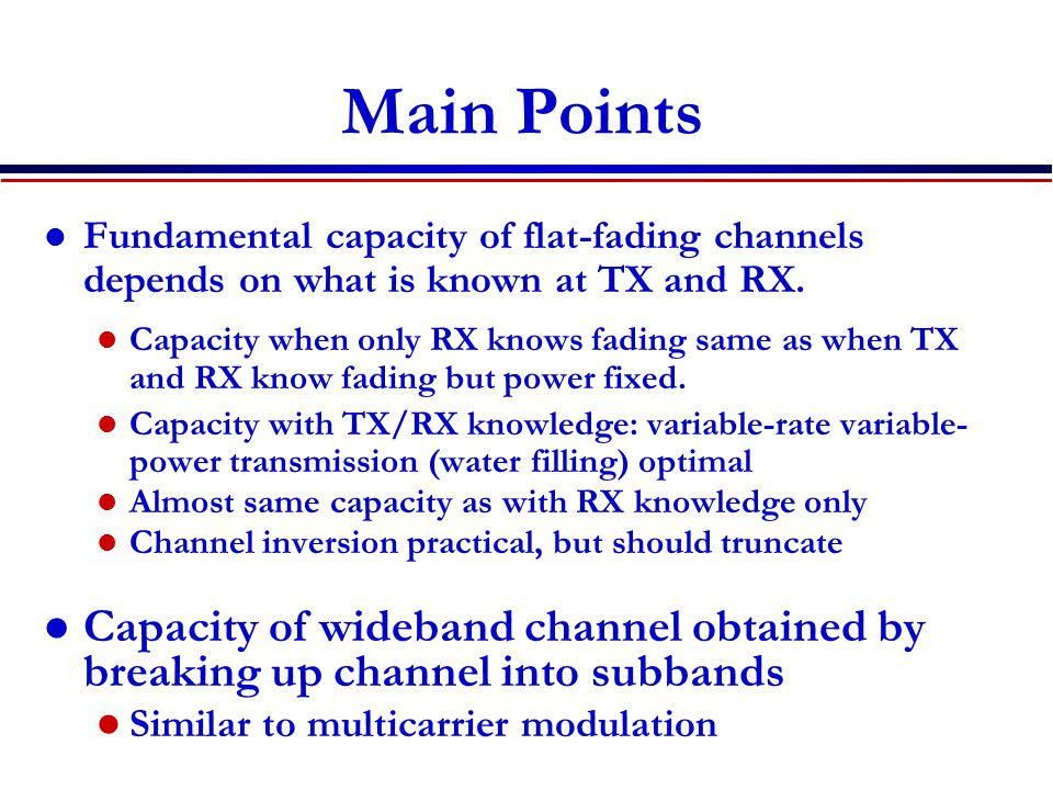 Main Points Fundamental capacity of flat-fading channels depends on what is known at TX and RX.