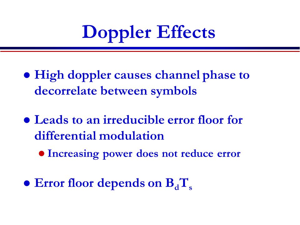 Doppler Effects High doppler causes channel phase to decorrelate between symbols. Leads to an irreducible error floor for differential modulation.