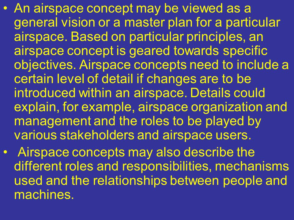 An airspace concept may be viewed as a general vision or a master plan for a particular airspace. Based on particular principles, an airspace concept is geared towards specific objectives. Airspace concepts need to include a certain level of detail if changes are to be introduced within an airspace. Details could explain, for example, airspace organization and management and the roles to be played by various stakeholders and airspace users.