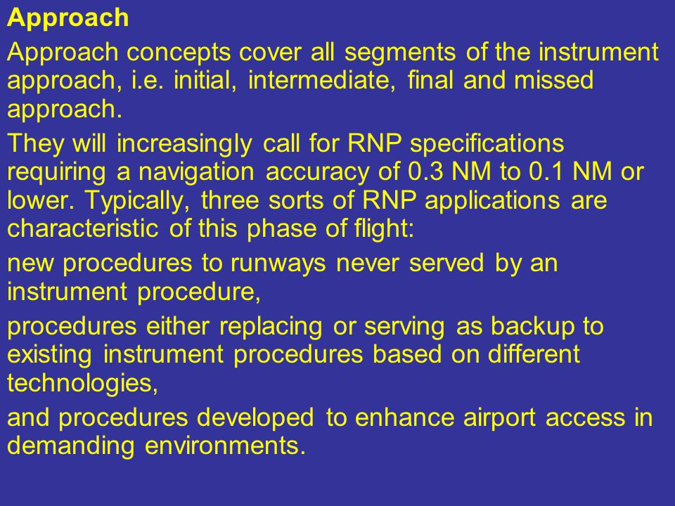 Approach Approach concepts cover all segments of the instrument approach, i.e. initial, intermediate, final and missed approach.