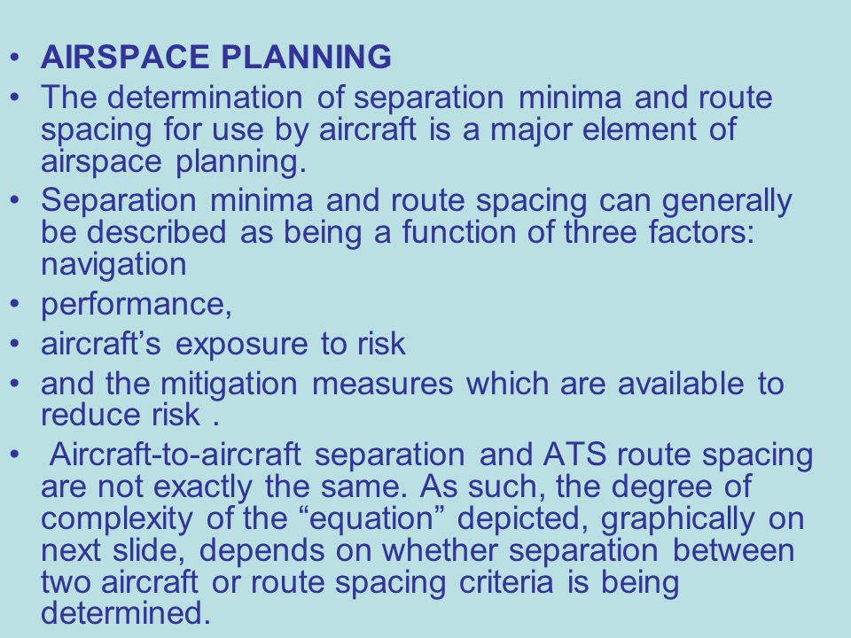 AIRSPACE PLANNING The determination of separation minima and route spacing for use by aircraft is a major element of airspace planning.