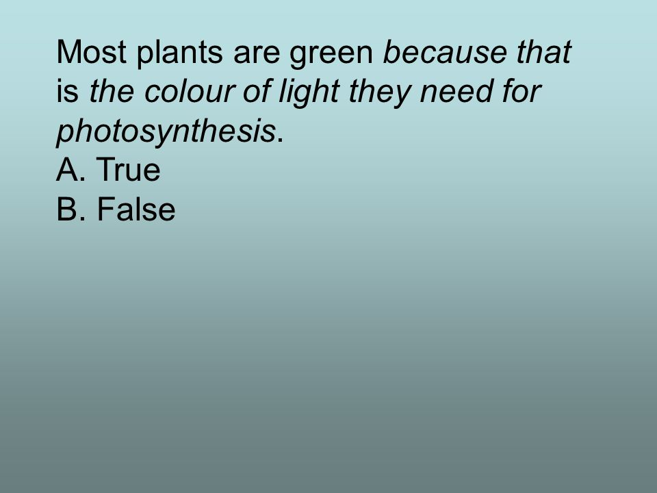 Most plants are green because that is the colour of light they need for photosynthesis.