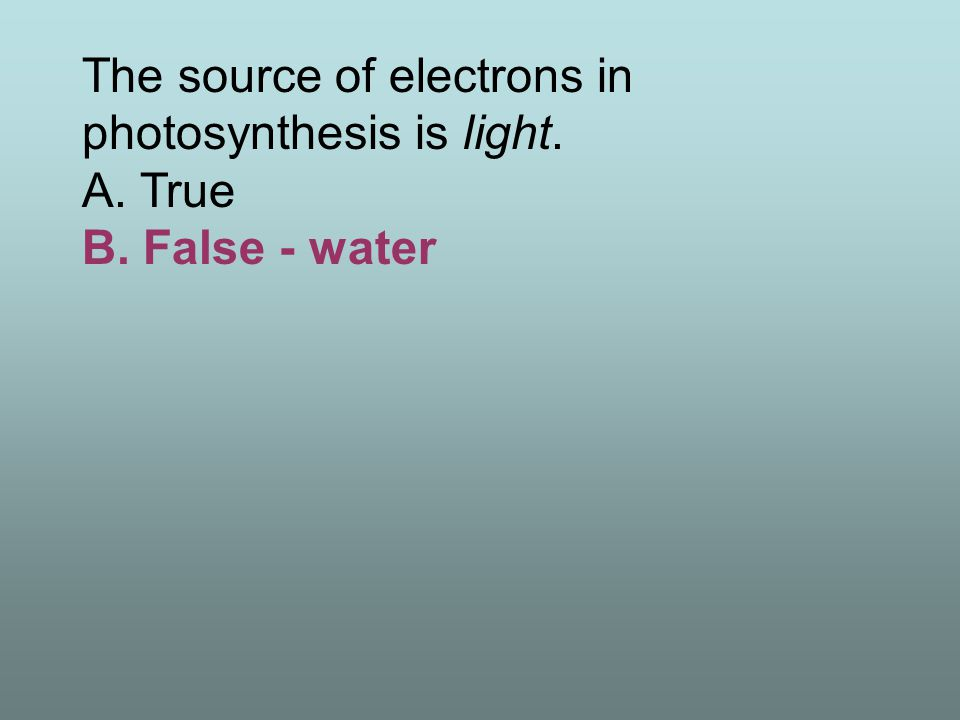 The source of electrons in photosynthesis is light. A. True B
