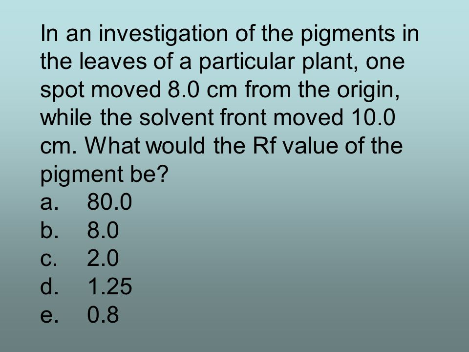 In an investigation of the pigments in the leaves of a particular plant, one spot moved 8.0 cm from the origin, while the solvent front moved 10.0 cm. What would the Rf value of the pigment be