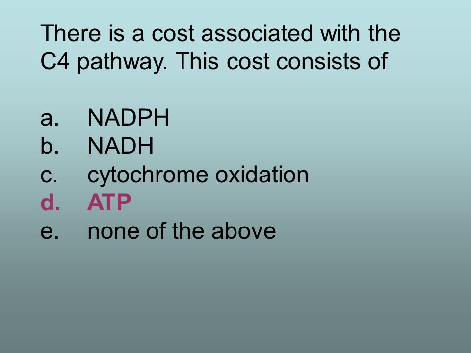 There is a cost associated with the C4 pathway. This cost consists of