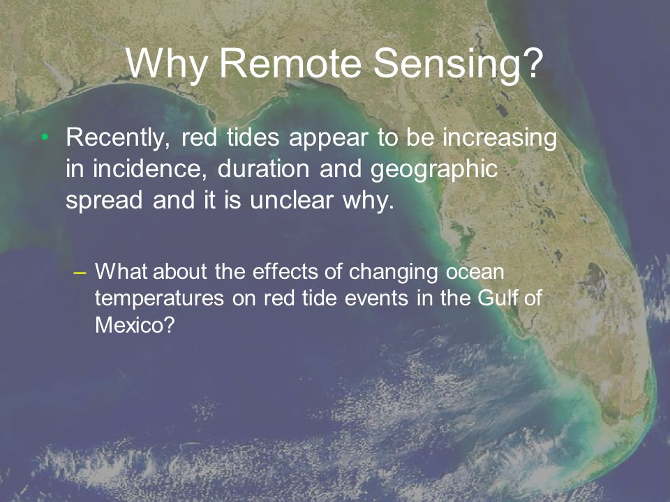 Why Remote Sensing Recently, red tides appear to be increasing in incidence, duration and geographic spread and it is unclear why.