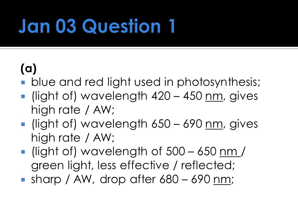 Jan 03 Question 1 (a) blue and red light used in photosynthesis;