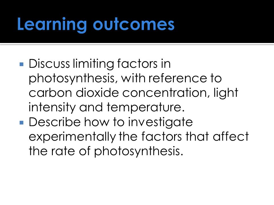 Learning outcomes Discuss limiting factors in photosynthesis, with reference to carbon dioxide concentration, light intensity and temperature.
