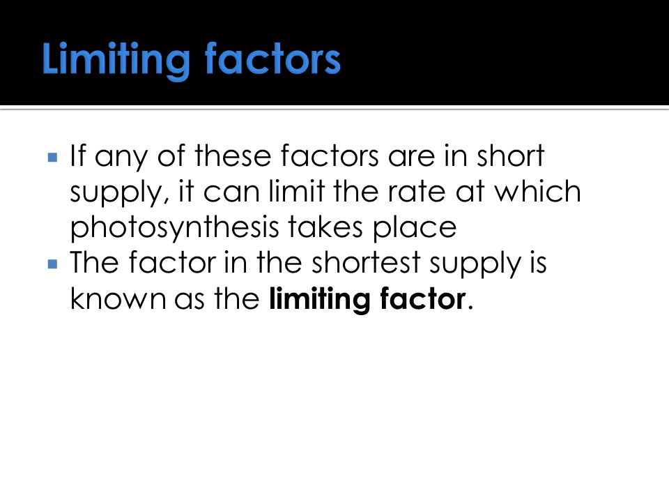 Limiting factors If any of these factors are in short supply, it can limit the rate at which photosynthesis takes place.