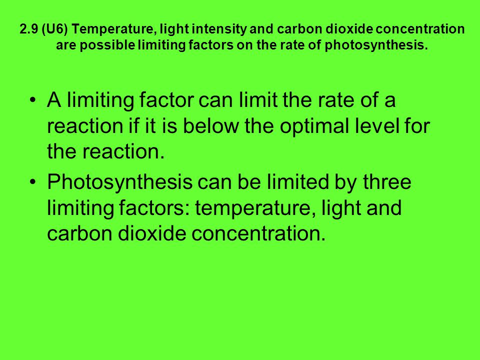 2.9 (U6) Temperature, light intensity and carbon dioxide concentration are possible limiting factors on the rate of photosynthesis.
