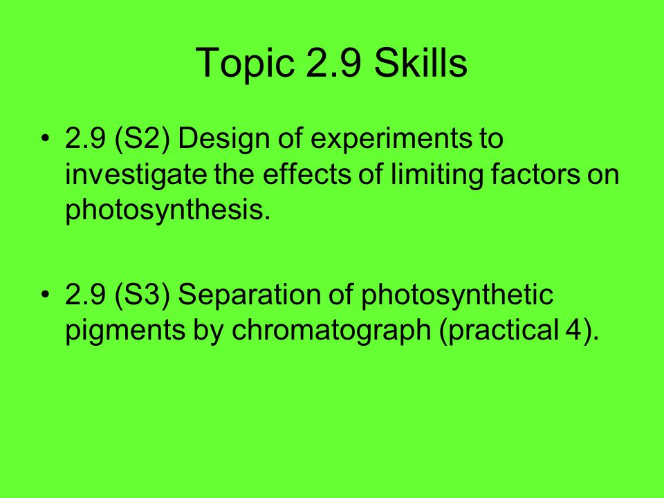 Topic 2.9 Skills 2.9 (S2) Design of experiments to investigate the effects of limiting factors on photosynthesis.