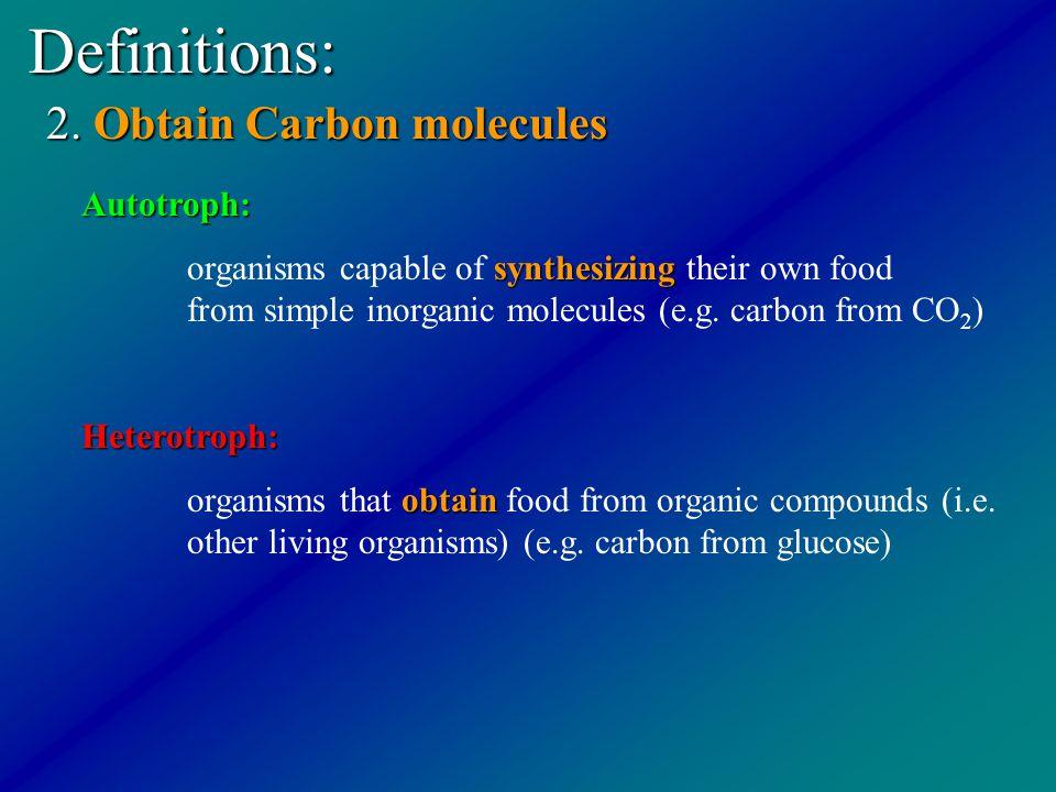 Definitions: 2. Obtain Carbon molecules Autotroph: