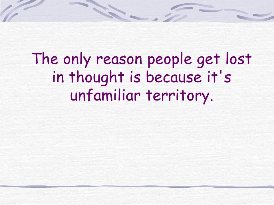 The only reason people get lost in thought is because it s unfamiliar territory.