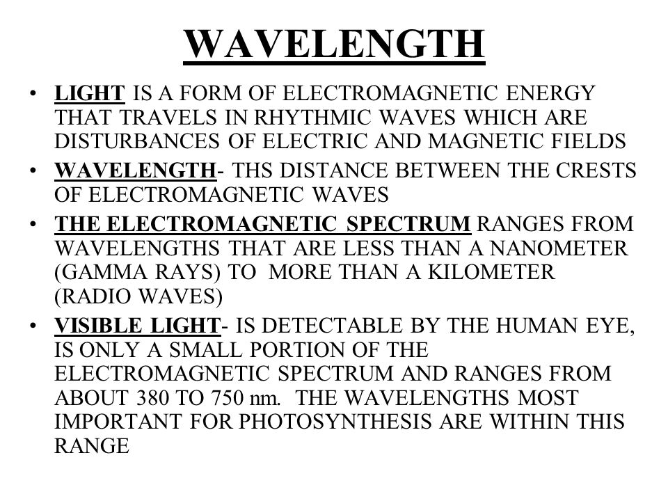 WAVELENGTH LIGHT IS A FORM OF ELECTROMAGNETIC ENERGY THAT TRAVELS IN RHYTHMIC WAVES WHICH ARE DISTURBANCES OF ELECTRIC AND MAGNETIC FIELDS.