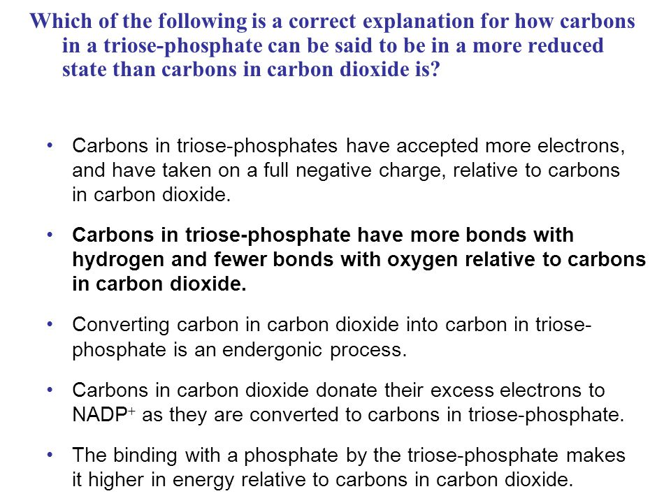 Which of the following is a correct explanation for how carbons in a triose-phosphate can be said to be in a more reduced state than carbons in carbon dioxide is