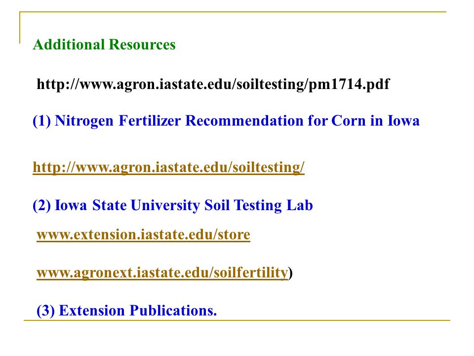 Additional Resources (1) Nitrogen Fertilizer Recommendation for Corn in Iowa. http://www.agron.iastate.edu/soiltesting/pm1714.pdf.