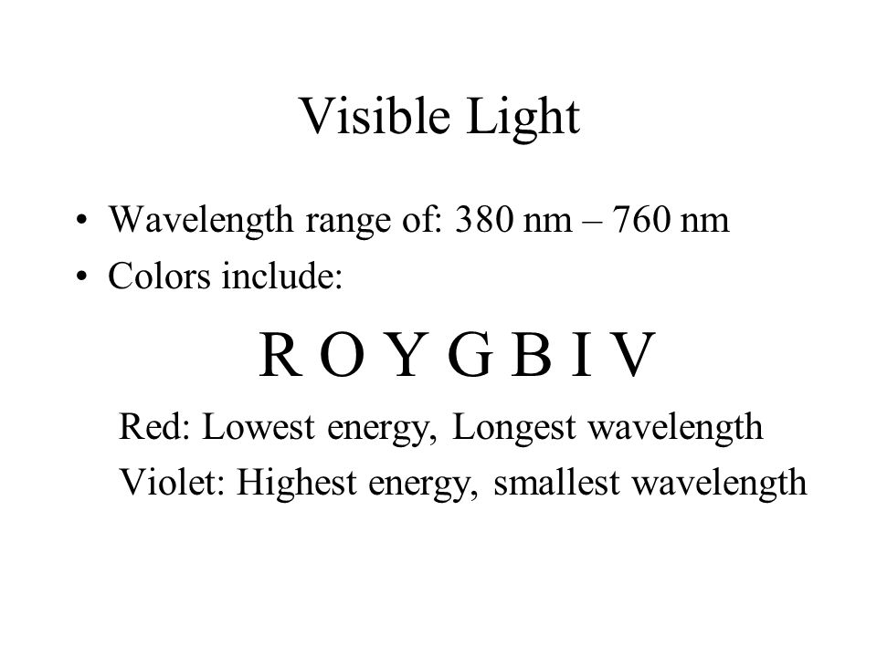 Visible Light Wavelength range of: 380 nm – 760 nm Colors include: