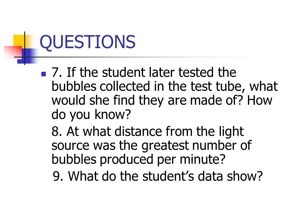 QUESTIONS 7. If the student later tested the bubbles collected in the test tube, what would she find they are made of How do you know