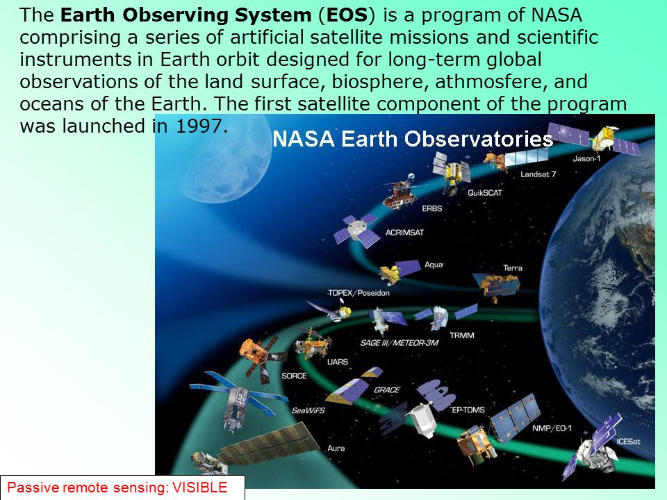The Earth Observing System (EOS) is a program of NASA comprising a series of artificial satellite missions and scientific instruments in Earth orbit designed for long-term global observations of the land surface, biosphere, athmosfere, and oceans of the Earth. The first satellite component of the program was launched in 1997.