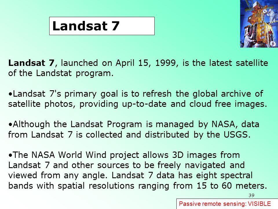 Landsat 7 Landsat 7, launched on April 15, 1999, is the latest satellite of the Landstat program.