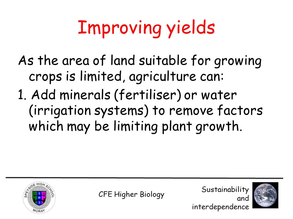 Improving yields As the area of land suitable for growing crops is limited, agriculture can: