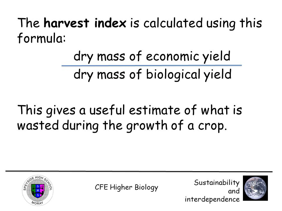 The harvest index is calculated using this formula: dry mass of economic yield dry mass of biological yield This gives a useful estimate of what is wasted during the growth of a crop.