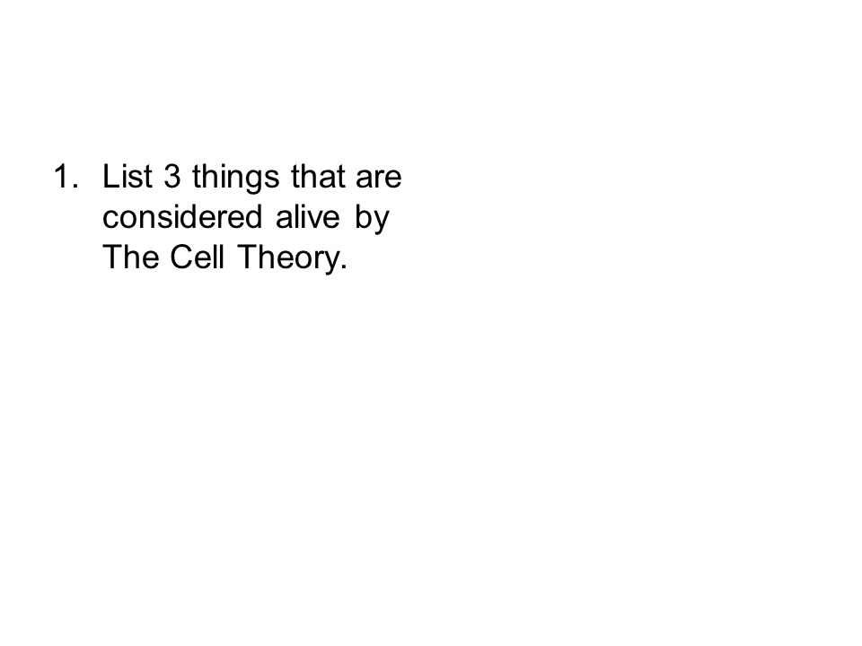 List 3 things that are considered alive by The Cell Theory.