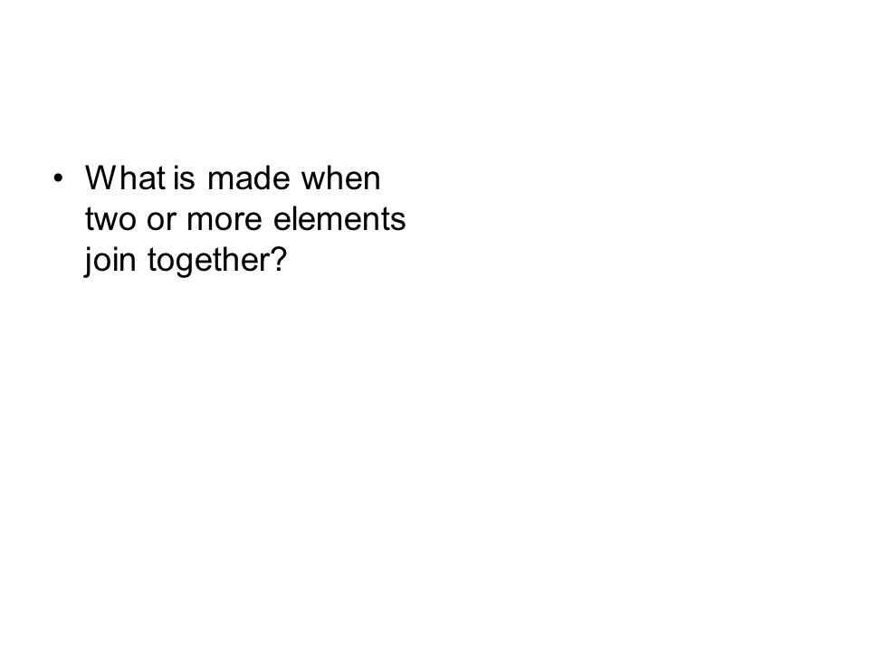 What is made when two or more elements join together