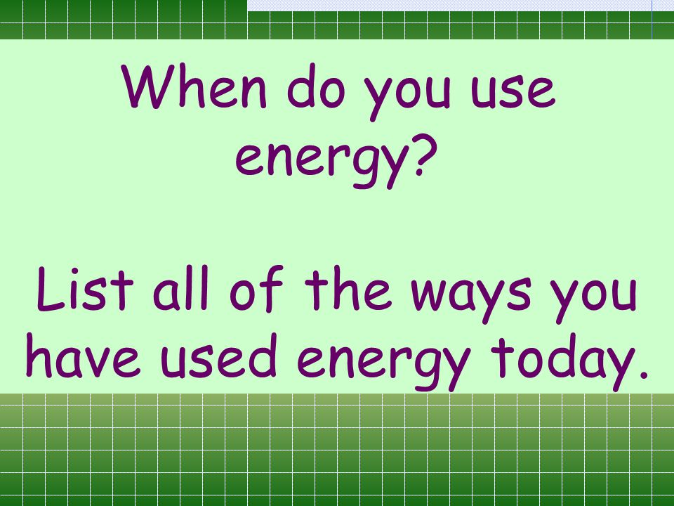 When do you use energy List all of the ways you have used energy today.