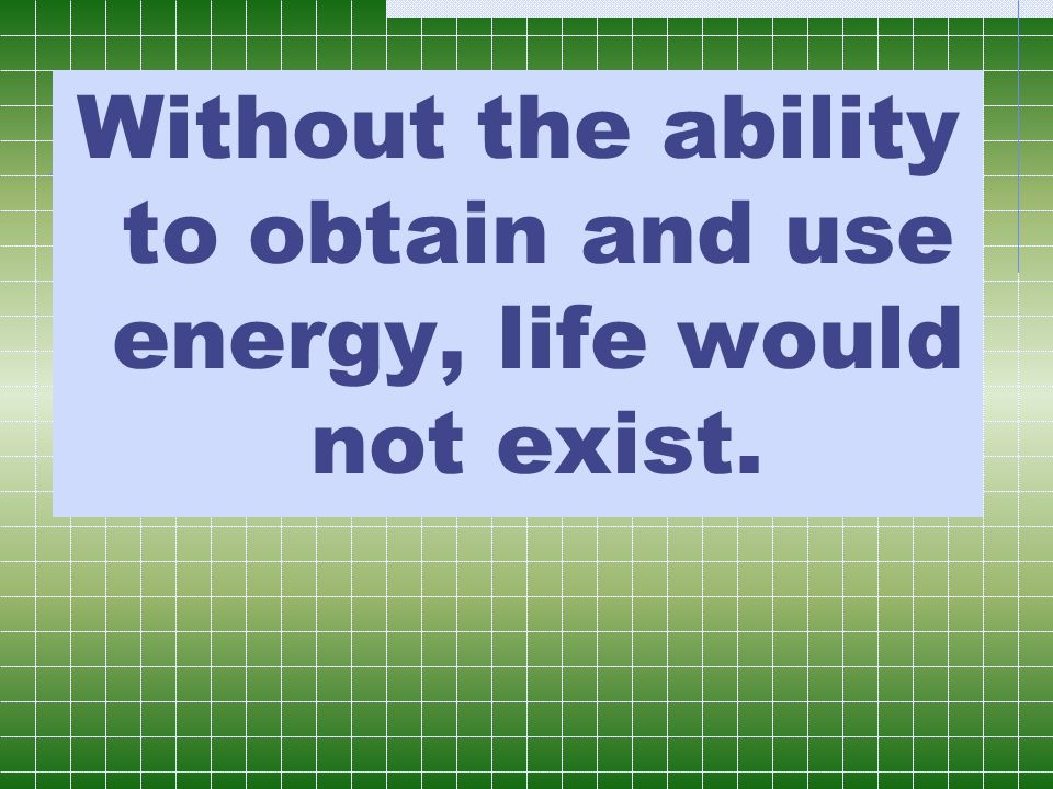 Without the ability to obtain and use energy, life would not exist.