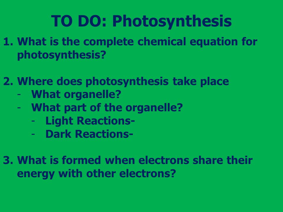 TO DO: Photosynthesis What is the complete chemical equation for photosynthesis Where does photosynthesis take place.