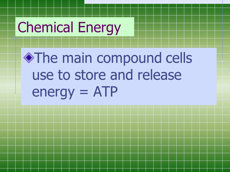 Chemical Energy The main compound cells use to store and release energy = ATP