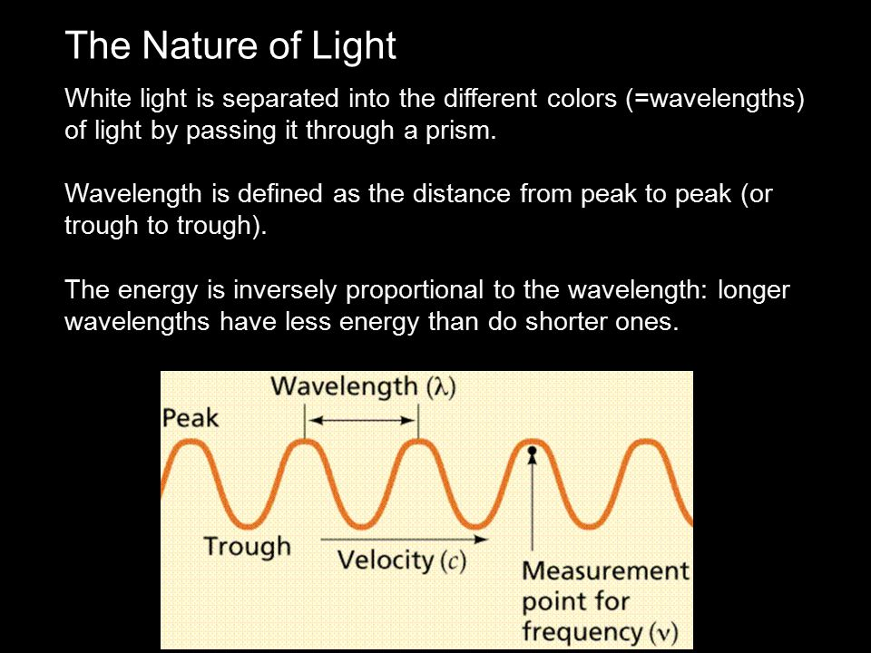 The Nature of Light White light is separated into the different colors (=wavelengths) of light by passing it through a prism.
