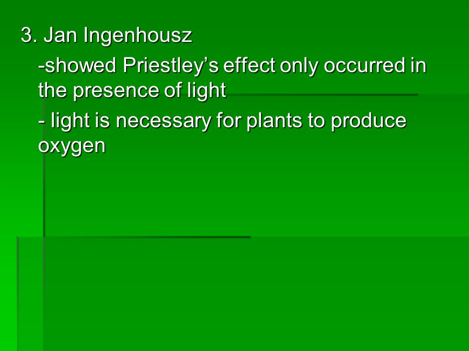 3. Jan Ingenhousz -showed Priestley's effect only occurred in the presence of light.