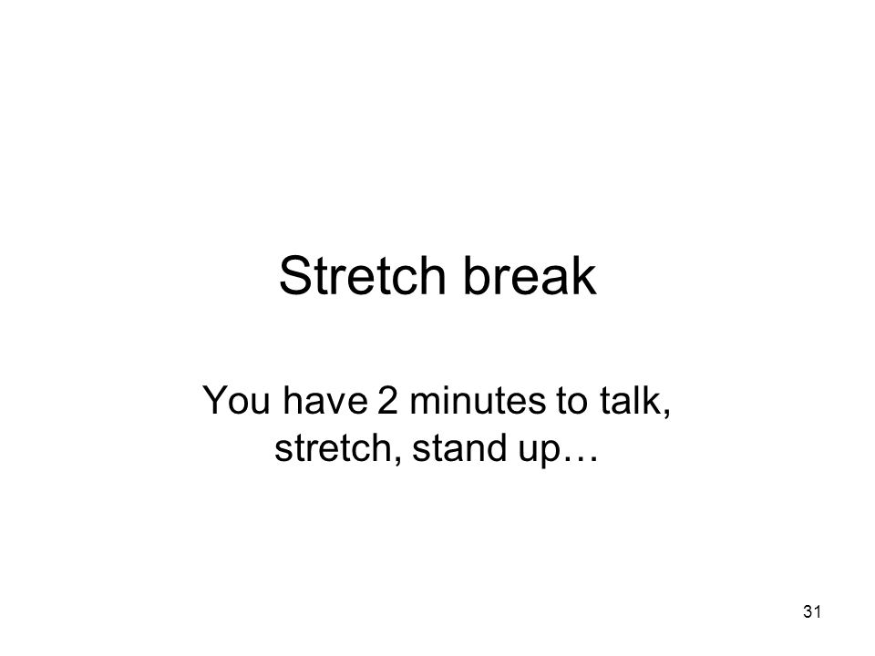You have 2 minutes to talk, stretch, stand up…