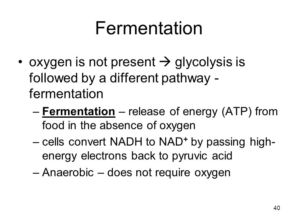 Fermentation oxygen is not present  glycolysis is followed by a different pathway - fermentation.