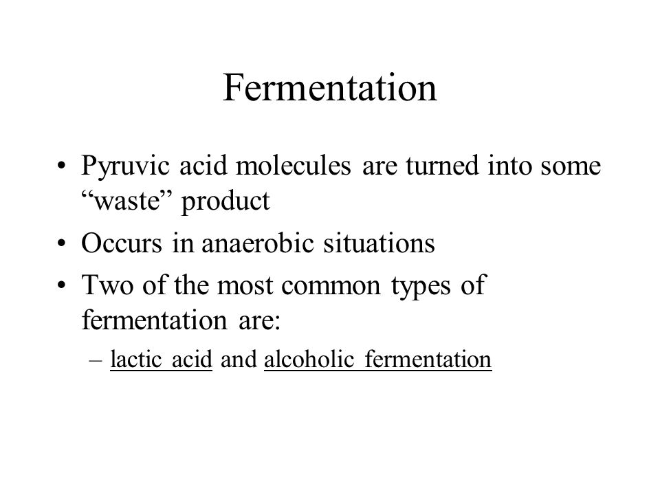 Fermentation Pyruvic acid molecules are turned into some waste product. Occurs in anaerobic situations.