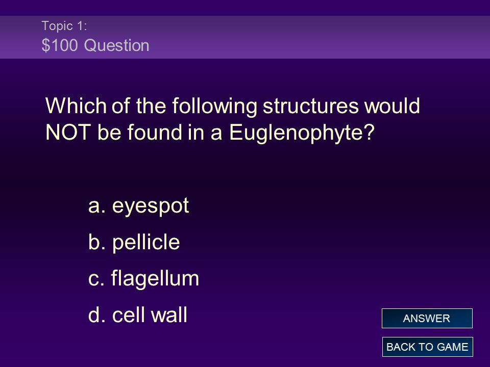 Topic 1: $100 Question Which of the following structures would NOT be found in a Euglenophyte a. eyespot.