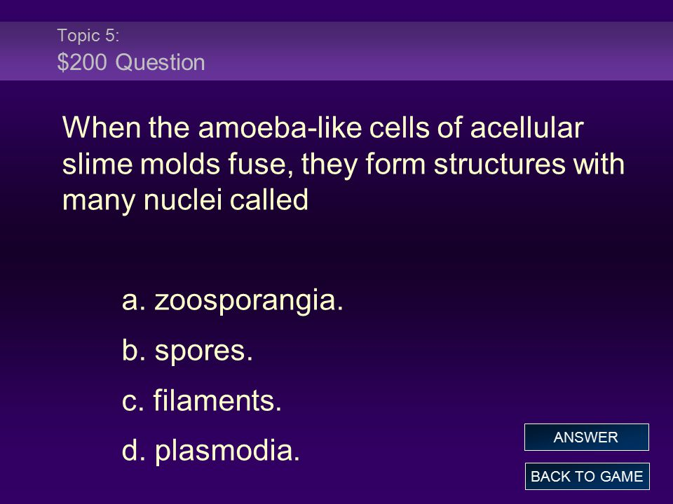 Topic 5: $200 Question When the amoeba-like cells of acellular slime molds fuse, they form structures with many nuclei called.