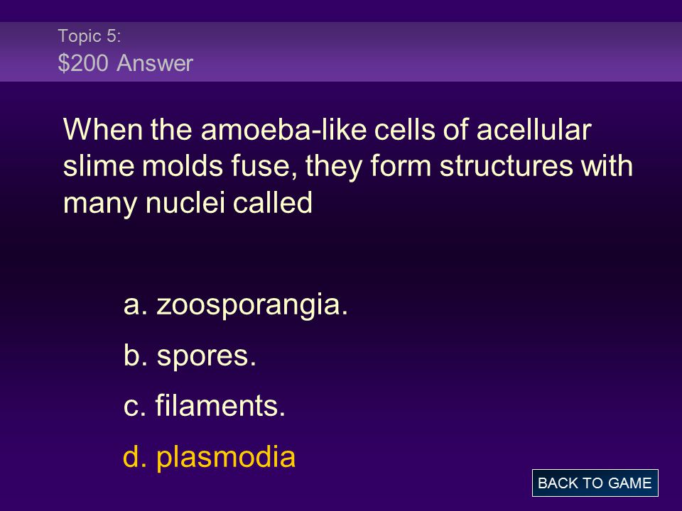 Topic 5: $200 Answer When the amoeba-like cells of acellular slime molds fuse, they form structures with many nuclei called.