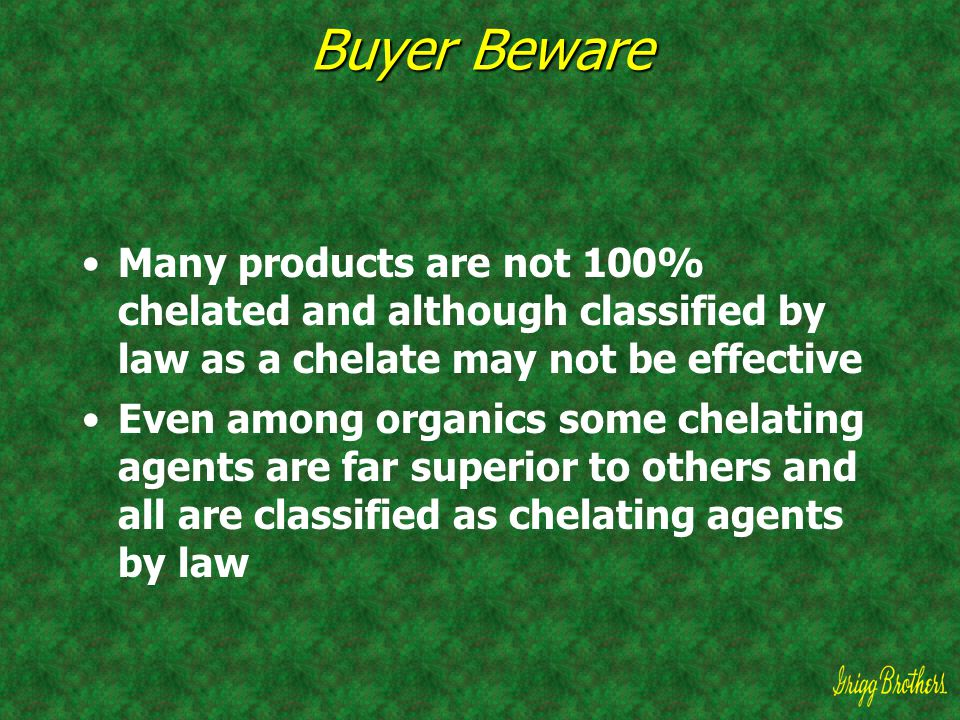 Buyer Beware Many products are not 100% chelated and although classified by law as a chelate may not be effective.